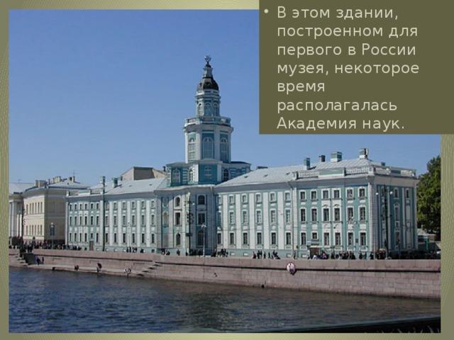 В этом здании, построенном для первого в России музея, некоторое время располагалась Академия наук.