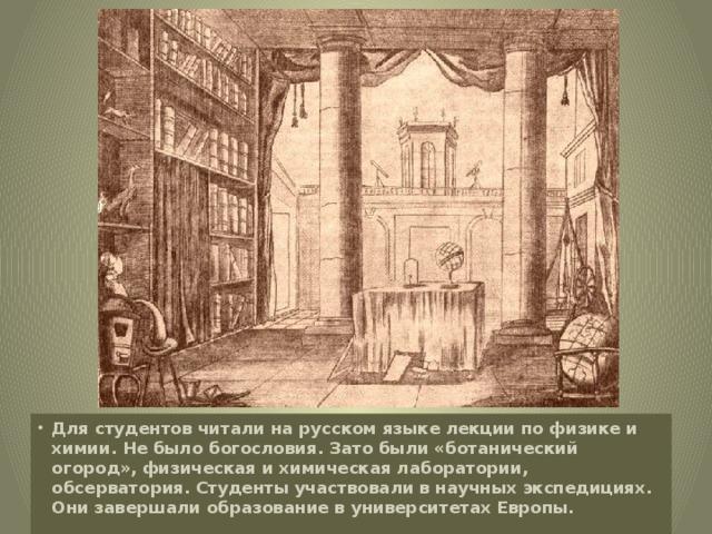 Для студентов читали на русском языке лекции по физике и химии. Не было богословия. Зато были «ботанический огород», физическая и химическая лаборатории, обсерватория. Студенты участвовали в научных экспедициях. Они завершали образование в университетах Европы.