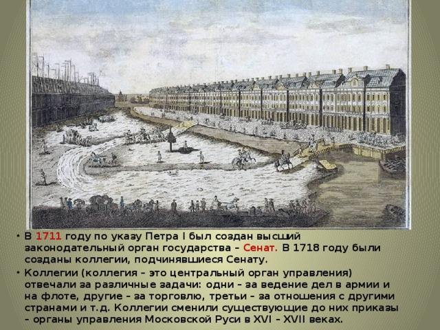 В 1711 году по указу Петра I был создан высший законодательный орган государства – Сенат. В 1718 году были созданы коллегии, подчинявшиеся Сенату. Коллегии (коллегия – это центральный орган управления) отвечали за различные задачи: одни – за ведение дел в армии и на флоте, другие – за торговлю, третьи – за отношения с другими странами и т.д. Коллегии сменили существующие до них приказы – органы управления Московской Руси в XVI – XVII веках.