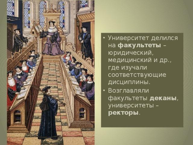 Университет делился на факультеты –юридический, медицинский и др., где изучали соответствующие дисциплины. Возглавляли факультеты деканы , университеты – ректоры .