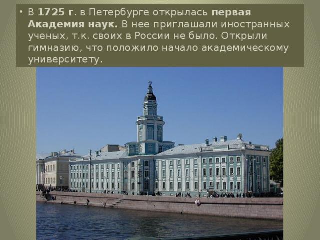 В 1725 г . в Петербурге открылась первая Академия наук. В нее приглашали иностранных ученых, т.к. своих в России не было. Открыли гимназию, что положило начало академическому университету.