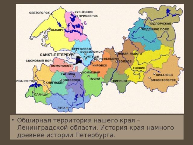 Обширная территория нашего края – Ленинградской области. История края намного древнее истории Петербурга.