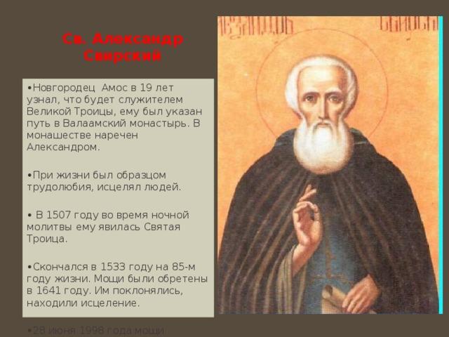Св. Александр Свирский   • Новгородец Амос в 19 лет узнал, что будет служителем Великой Троицы, ему был указан путь в Валаамский монастырь. В монашестве наречен Александром. • При жизни был образцом трудолюбия, исцелял людей. • В 1507 году во время ночной молитвы ему явилась Святая Троица. • Скончался в 1533 году на 85-м году жизни. Мощи были обретены в 1641 году. Им поклонялись, находили исцеление. • 28 июня 1998 года мощи установлены в храме Александро-Свирского монастыря .