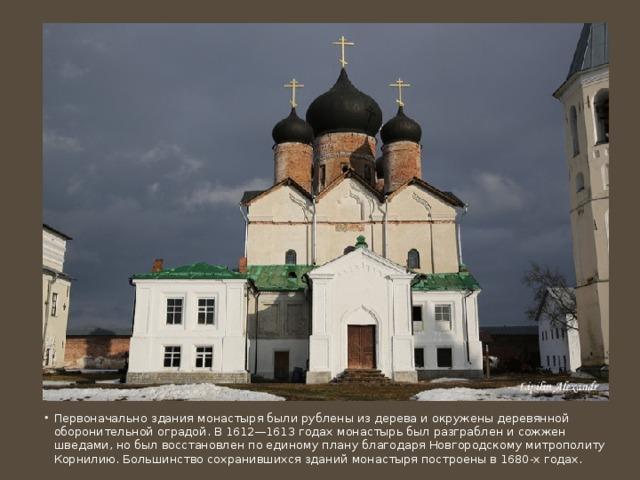 Первоначально здания монастыря были рублены из дерева и окружены деревянной оборонительной оградой. В 1612—1613 годах монастырь был разграблен и сожжен шведами, но был восстановлен по единому плану благодаря Новгородскому митрополиту Корнилию. Большинство сохранившихся зданий монастыря построены в 1680-х годах.