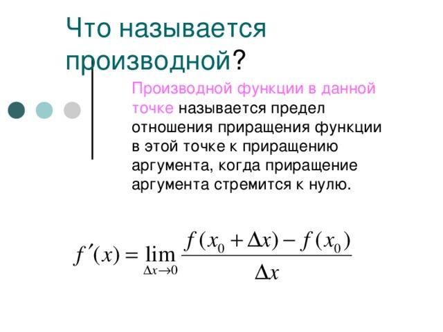 Что называется производной ? Производной функции в данной  точке называется предел отношения приращения функции в этой точке к приращению аргумента, когда приращение аргумента стремится к нулю.