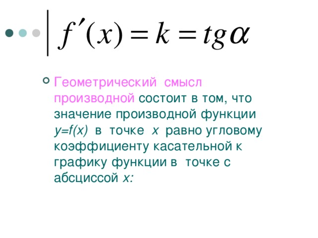 Геометрический смысл производной  состоит в том, что значение производной функции y=f(x)  в точке x  равно угловому коэффициенту касательной к графику функции в точке с абсциссой x :