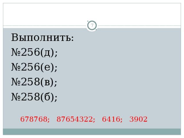 Выполнить: № 256(д);  № 256(е); № 258(в);  № 258(б);   678768; 87654322; 6416; 3902