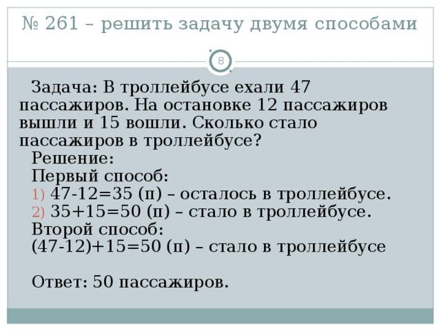 № 261 – решить задачу двумя способами    Задача: В троллейбусе ехали 47 пассажиров. На остановке 12 пассажиров вышли и 15 вошли. Сколько стало пассажиров в троллейбусе? Решение: Первый способ:  47-12=35 (п) – осталось в троллейбусе.  35+15=50 (п) – стало в троллейбусе. Второй способ: (47-12)+15=50 (п) – стало в троллейбусе Ответ: 50 пассажиров.