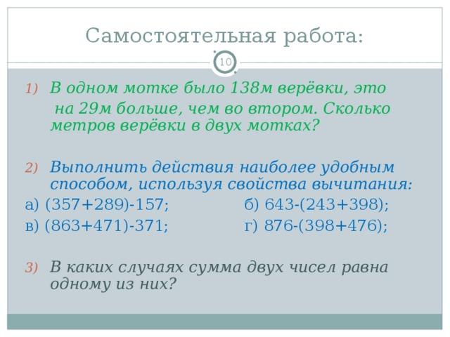 Самостоятельная работа:  В одном мотке было 138м верёвки, это  на 29м больше, чем во втором. Сколько метров верёвки в двух мотках? Выполнить действия наиболее удобным способом, используя свойства вычитания: а) (357+289)-157;   б) 643-(243+398); в) (863+471)-371;   г) 876-(398+476);
