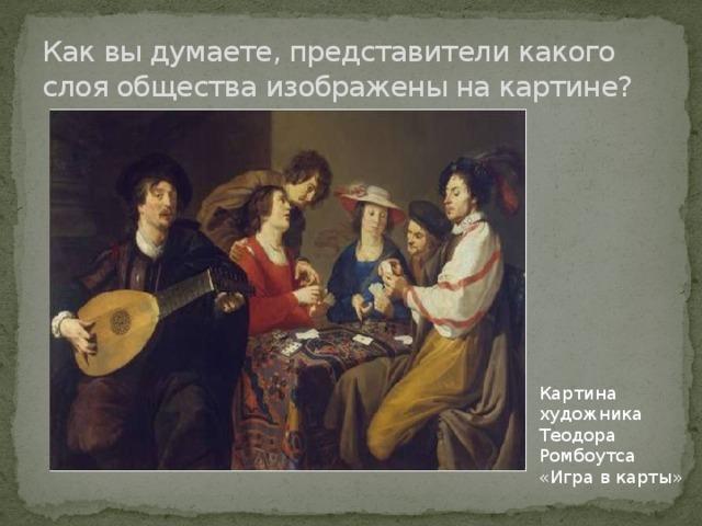 Как вы думаете, представители какого слоя общества изображены на картине? Картина художника Теодора Ромбоутса «Игра в карты»