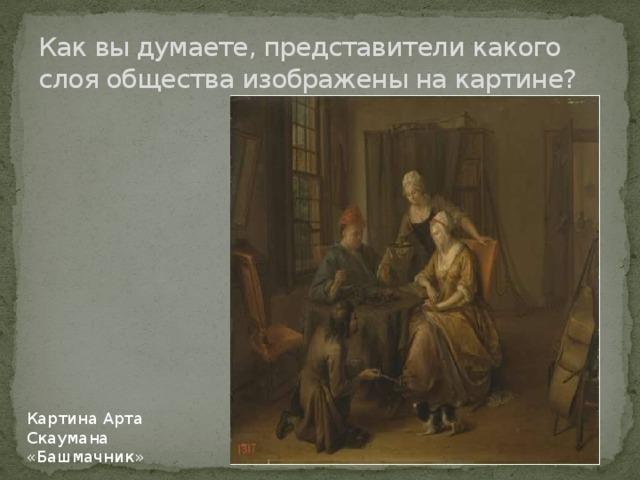 Как вы думаете, представители какого слоя общества изображены на картине? Картина Арта Скаумана «Башмачник»