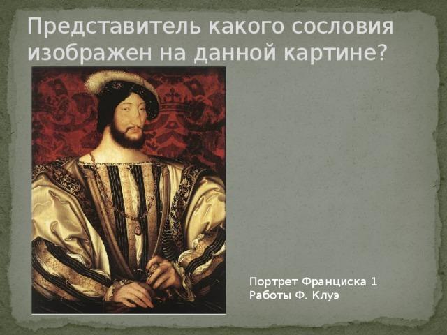 Представитель какого сословия изображен на данной картине? Портрет Франциска 1 Работы Ф. Клуэ