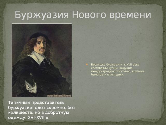 Буржуазия Нового времени Верхушку буржуазии к XVII веку составляли купцы, ведущие международную торговлю, крупные банкиры и откупщики. Типичный представитель буржуазии: одет скромно, без излишеств, но в добротную одежду. XVI-XVII в.