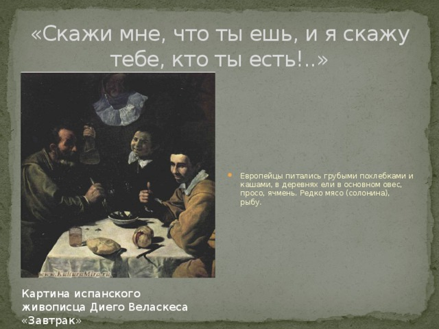«Скажи мне, что ты ешь, и я скажу тебе, кто ты есть!..»   Европейцы питались грубыми похлебками и кашами, в деревнях ели в основном овес, просо, ячмень. Редко мясо (солонина), рыбу. Картина испанского живописца Диего Веласкеса «Завтрак»