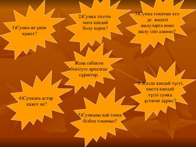 3)Сумка тоқитын кез- де жиекті шалуларға неше шалу іліп аламыз? 2)Сумка тігетін мата қандай болу керек? 1)Сумка не үшін қажет? Жаңа сабақты бекітуге арналған сұрақтар.  6 Жазда қандай түсті, қыста қандай түсті сумка ұстаған дұрыс? 4)Сумкаға астар қажет пе? 5)Сумканы қай ілмек бізбен тоқимыз?