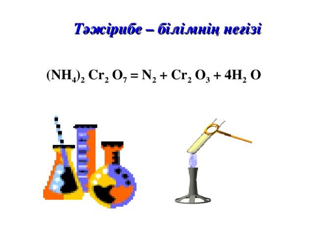 Тәжірибе – білімнің негізі (NH 4 ) 2 Cr 2 O 7 = N 2 + Cr 2 O 3 + 4H 2 O