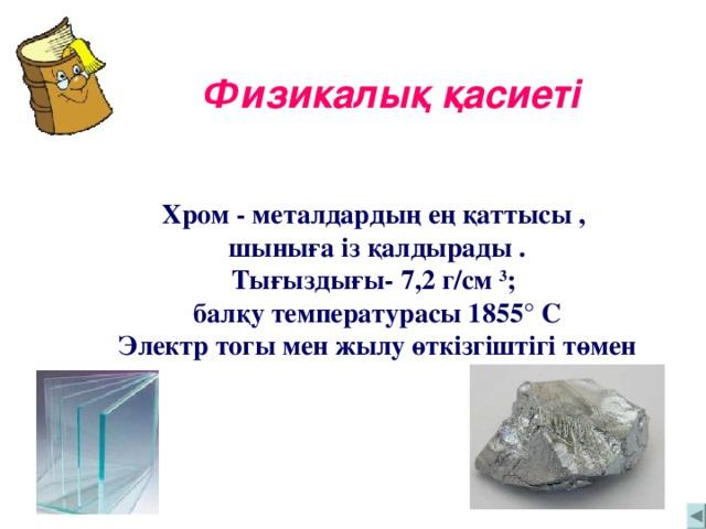 Физикалық қасиеті Хром - металдардың ең қаттысы , шыныға із қалдырады . Тығыздығы- 7,2 г/см 3 ; балқу температурасы 1855 ° С Электр тогы мен жылу өткізгіштігі төмен