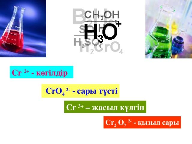 Cr  2+ - көгілдір  CrO 4 2- - сары түсті Cr  3+ – жасыл күлгін Cr 2 O 7  2- - қызыл сары