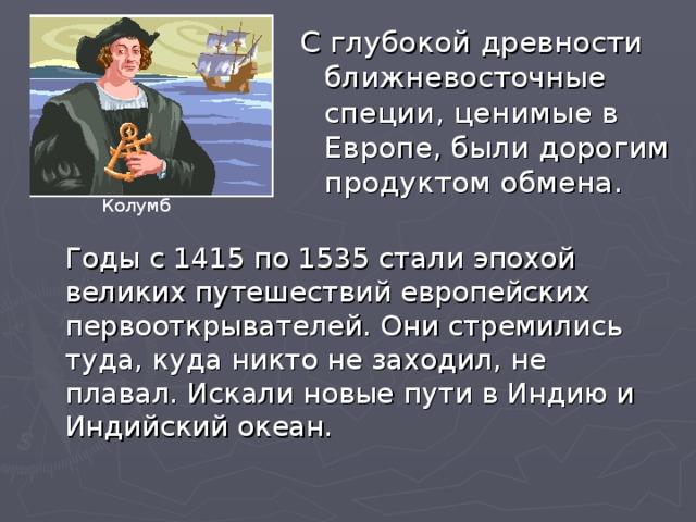 С глубокой древности ближневосточные специи, ценимые в Европе, были дорогим продуктом обмена. Колумб Годы с 1415 по 1535 стали эпохой великих путешествий европейских первооткрывателей. Они стремились туда, куда никто не заходил, не плавал. Искали новые пути в Индию и Индийский океан.