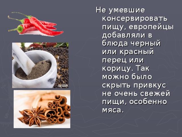 Не умевшие консервировать пищу, европейцы добавляли в блюда черный или красный перец или корицу. Так можно было скрыть привкус не очень свежей пищи, особенно мяса.