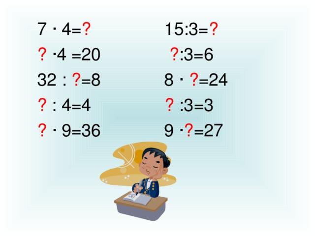 7 · 4= ? 15:3= ? ?  · 4 =20 ? :3=6 32 : ? =8 8 ·  ? =24 ? : 4=4 ? :3=3 ?  · 9=36 9 · ? =27