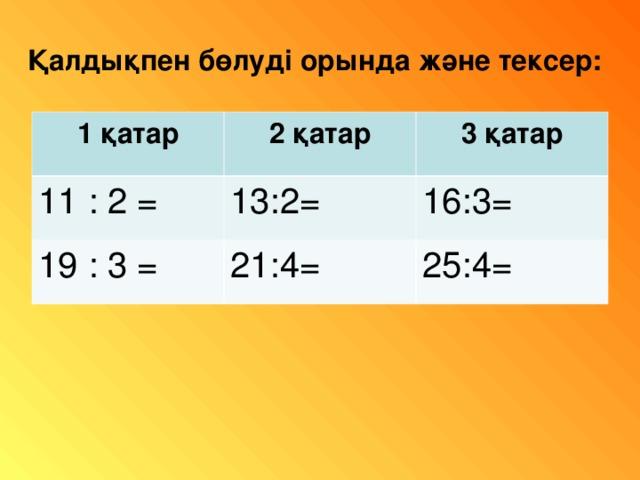 Қалдықпен бөлуді орында және тексер: 1 қатар 2 қатар 11 : 2 = 3 қатар 13:2= 19 : 3 = 21:4= 16:3= 25:4=
