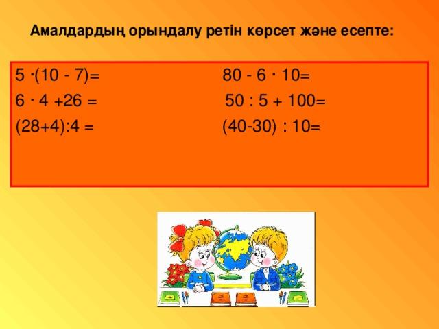 Амалдарды ң орындалу ретін көрсет және есепте : 5 · (10 - 7)= 80 - 6 · 10= 6 · 4 +26 = 50 : 5 + 100= (28+4):4 = (40-30) : 10=