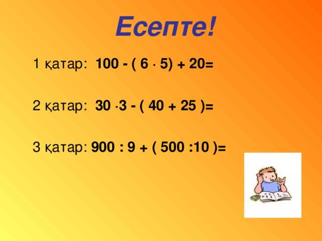 Есепте! 1 қатар: 100 - ( 6 · 5) + 20=   2 қатар: 30 · 3 - ( 40 + 25 )=  3 қатар: 900 : 9 + ( 500 :10 )=