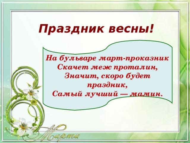 Праздник весны! На бульваре март-проказник  Скачет меж проталин,  Значит, скоро будет праздник,  Самый лучший — мамин.
