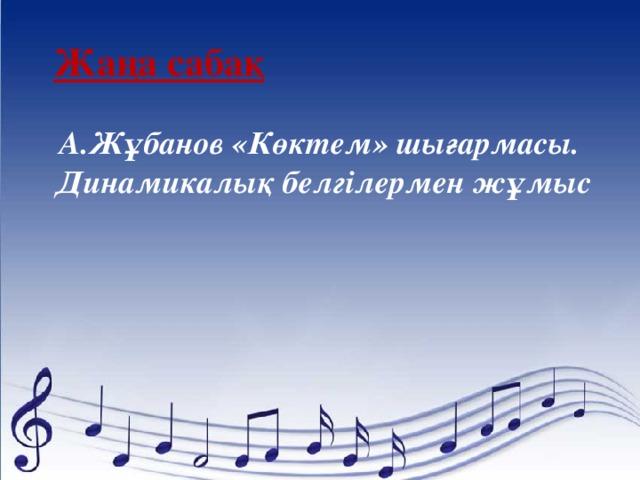 Жаңа сабақ А.Жұбанов «Көктем» шығармасы. Динамикалық белгілермен жұмыс