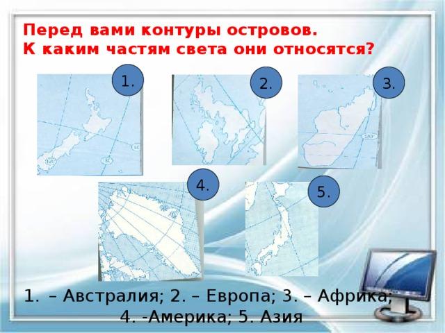 Перед вами контуры островов.  К каким частям света они относятся? 1. 2. 3. 4. 5. – Австралия; 2. – Европа; 3. – Африка;  4. -Америка; 5. Азия