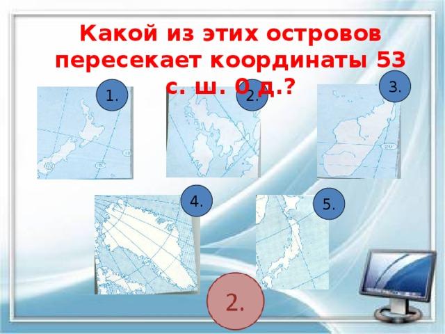 Какой из этих островов пересекает координаты 53 с. ш. 0 д.? 3. 1. 2. 4. 5.
