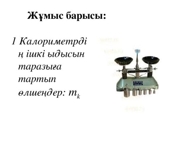 Жұмыс барысы:   1  Калориметрдің ішкі ыдысын таразыға тартып өлшеңдер: m k
