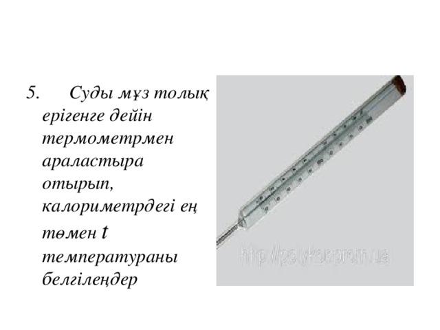 5.  Суды мұз толық ерігенге дейін термометрмен араластыра отырып, калориметрдегі ең төмен t температураны белгілеңдер