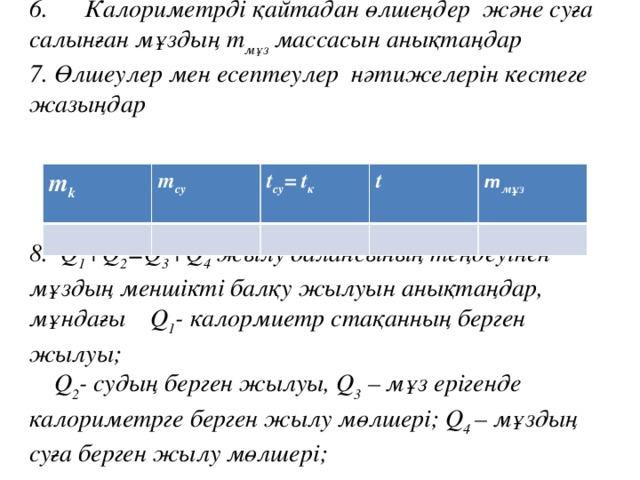 6.  Калориметрді қайтадан өлшеңдержәне суға салынған мұздың m мұз массасын анықтаңдар 7.  Өлшеулер мен есептеулер нәтижелерін кестеге жазыңдар    8.  Q 1 +Q 2 =Q 3 +Q 4 жылу балансының теңдеуінен мұздың меншікті балқу жылуын анықтаңдар, мұндағыQ 1 - калормиетр стақанның берген жылуы;  Q 2 - судың берген жылуы, Q 3 – мұз ерігенде калориметрге берген жылу мөлшері; Q 4 – мұздың суға берген жылу мөлшері;   m k  m су t су =t к t m мұз