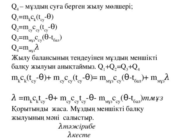 Q 4 – мұздың суға берген жылу мөлшері; Q 1 =m k c k (t су -θ) Q 2 =m су c су (t су -θ) Q 3 =m мұз c су (θ-t бал ) Q 4 =m мұз λ Жылу балансының теңдеуінен мұздың меншікті балқу жылуын анықтаймыз.Q 1 +Q 2 =Q 3 +Q 4 m k c k (t су -θ)+ m су c су (t су -θ)= m мұз c су (θ-t бал )+ m мұз λ  λ =m k c k t су -θ+m су c су t су -θ-m мұз c су (θ-t бал ) mмұз  Қорытынды жаса.  Мұздың меншікті балқу жылуының мәні салыстыр.  λтәжірибе  λкесте