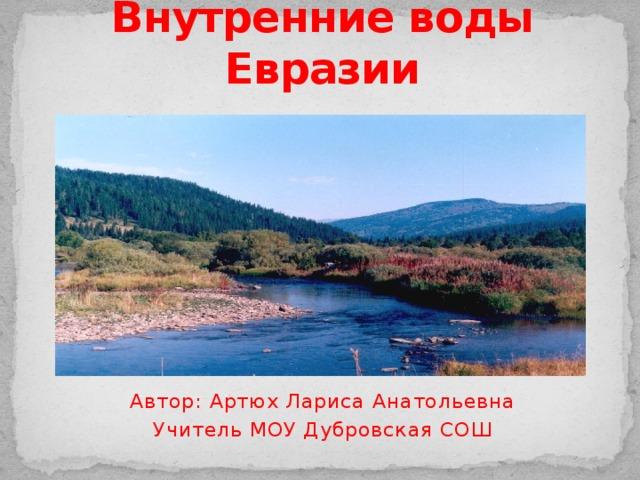 Внутренние воды Евразии Автор: Артюх Лариса Анатольевна Учитель МОУ Дубровская СОШ