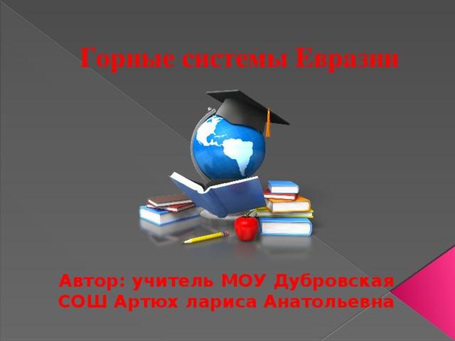 Горные системы Евразии Автор: учитель МОУ Дубровская СОШ Артюх лариса Анатольевна
