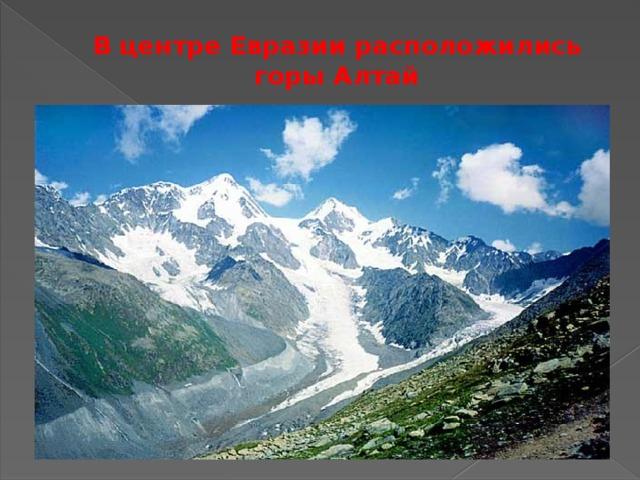В центре Евразии расположились горы Алтай