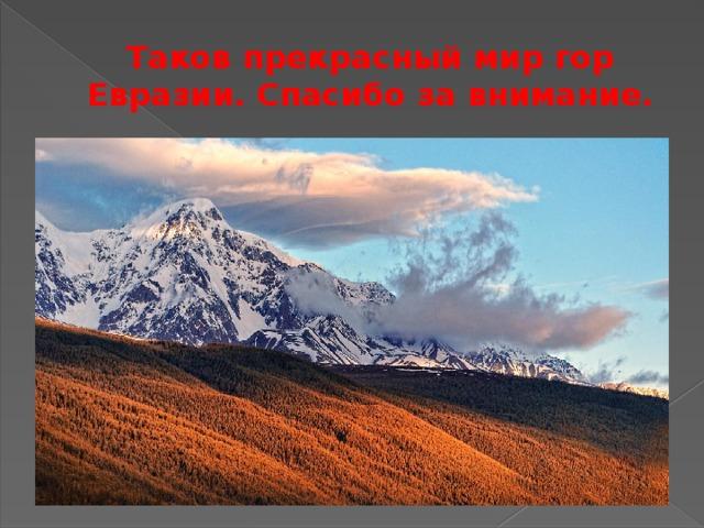 Таков прекрасный мир гор Евразии. Спасибо за внимание.