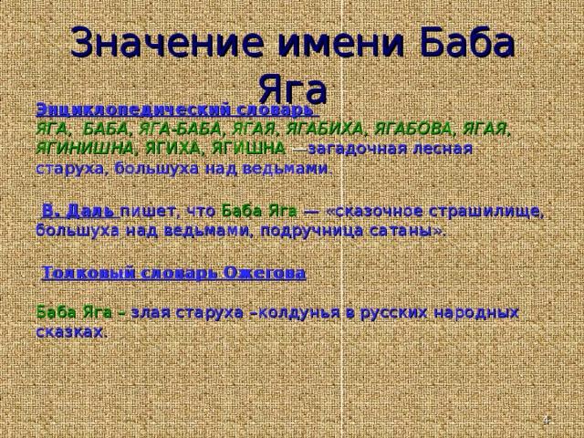 Значение имени Баба Яга Энциклопедический словарь ЯГА, БАБА, ЯГА-БАБА, ЯГАЯ, ЯГАБИХА, ЯГАБОВА, ЯГАЯ, ЯГИНИШНА, ЯГИХА, ЯГИШНА — загадочная лесная старуха, большуха над ведьмами.  В. Даль пишет, что Баба Я га — «сказочное страшилище, большуха над ведьмами, подручница сатаны».   Толковый словарь Ожегова  Баба Яга – злая старуха –колдунья в русских народных сказках.
