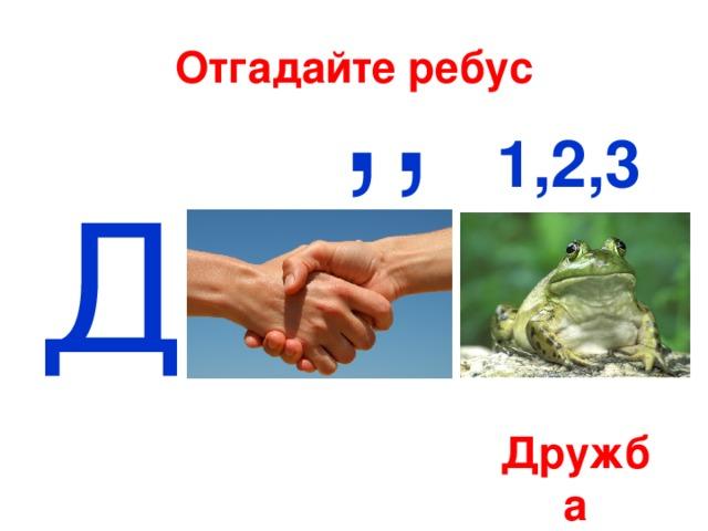 ,, Отгадайте ребус 1,2,3 Д Дружба