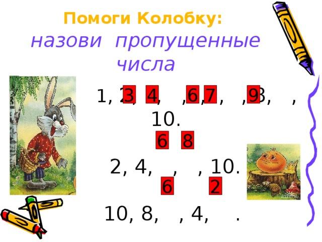 Помоги Колобку:  назови пропущенные числа   1, 2, , ,5, ,  , 8, , 10.  2, 4, , , 10.  10, 8, , 4, .   3 4 6 7 9 6 8 2 6