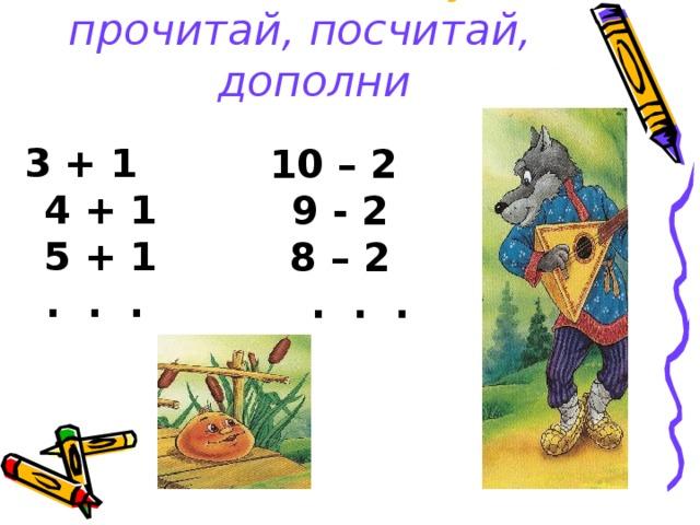 Помоги Колобку:  прочитай, посчитай, дополни 3 + 1 4 + 1 5 + 1 . . .  10 – 2  9 - 2  8 – 2  . . .