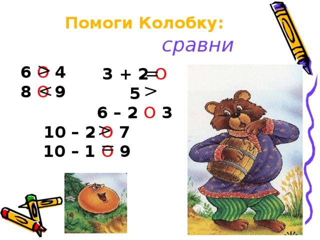 Помоги Колобку:   сравни = 6 О  4 8 О  9 3 + 2 О 5 6 – 2 О 3 10 – 2 О 7 10 – 1 О 9 =