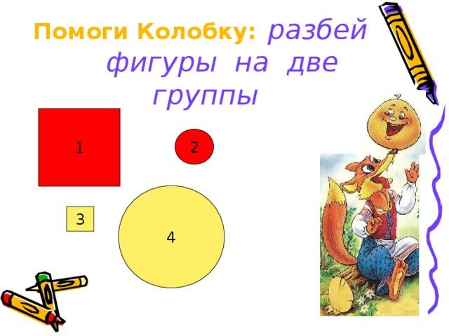 Помоги Колобку:  разбей  фигуры на две группы 1 2 4 3