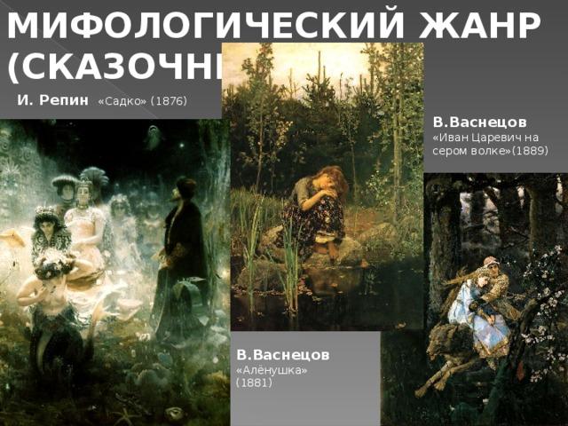 МИФОЛОГИЧЕСКИЙ ЖАНР (СКАЗОЧНЫЙ) И. Репин  «Садко» (1876) В.Васнецов «Иван Царевич на сером волке»(1889) В.Васнецов «Алёнушка» (1881)