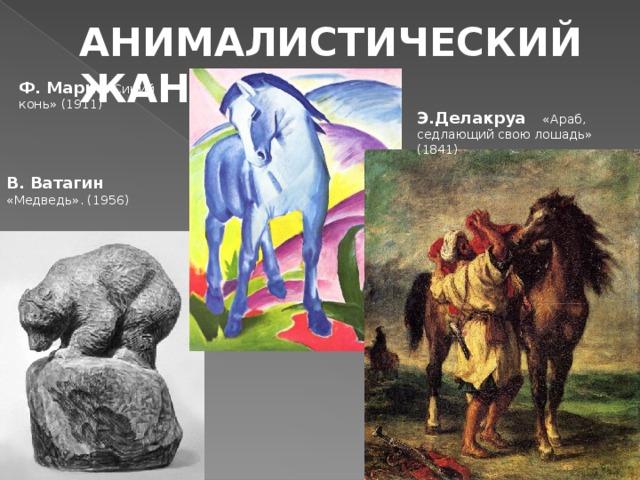 АНИМАЛИСТИЧЕСКИЙ ЖАНР Ф. Марк  «Синий конь» (1911) Э.Делакруа «Араб, седлающий свою лошадь» (1841)     В. Ватагин  «Медведь». (1956)