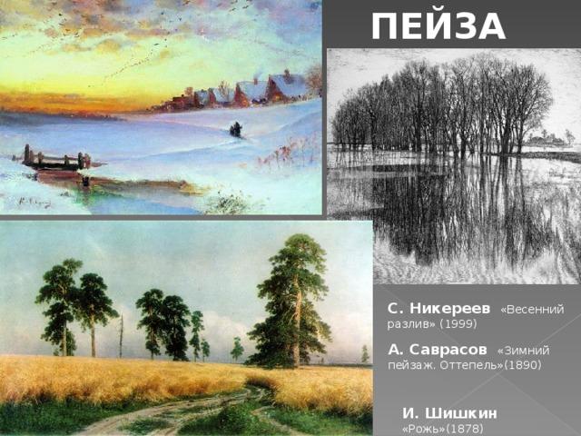 ПЕЙЗАЖ С. Никереев  «Весенний разлив» (1999) А. Саврасов «Зимний пейзаж. Оттепель»(1890) И. Шишкин «Рожь»(1878)
