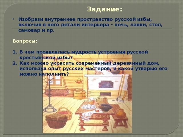 Задание: Изобрази внутреннее пространство русской избы, включив в него детали интерьера – печь, лавки, стол, самовар и пр.  Вопросы: